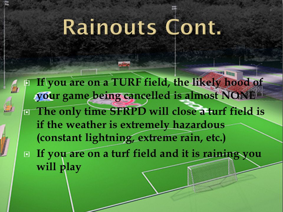  If you are on a TURF field, the likely hood of your game being cancelled is almost NONE  The only time SFRPD will close a turf field is if the weather is extremely hazardous (constant lightning, extreme rain, etc.)  If you are on a turf field and it is raining you will play