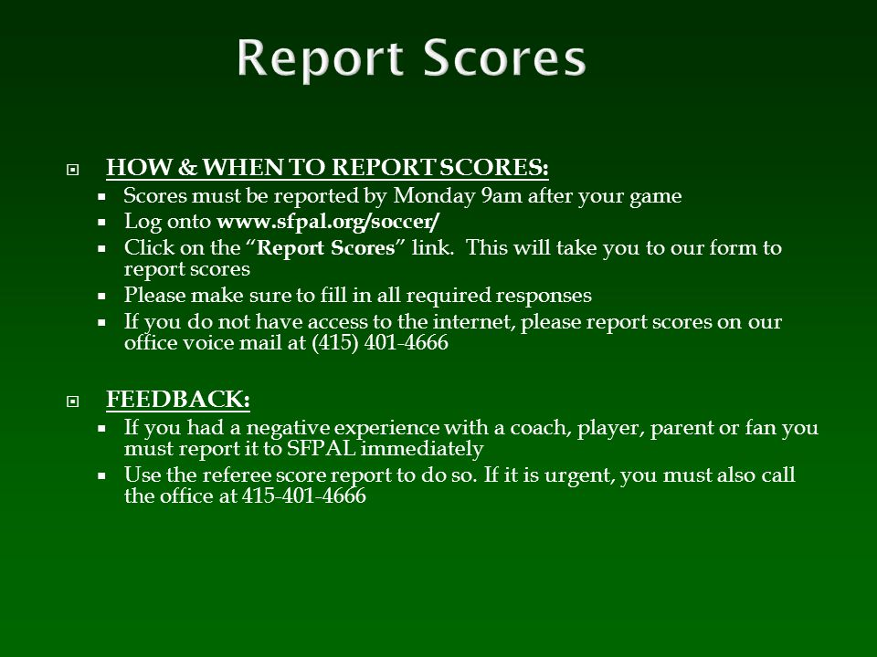 " HOW & WHEN TO REPORT SCORES:  Scores must be reported by Monday 9am after your game  Log onto www.sfpal.org/soccer/  Click on the "" Report Scores"