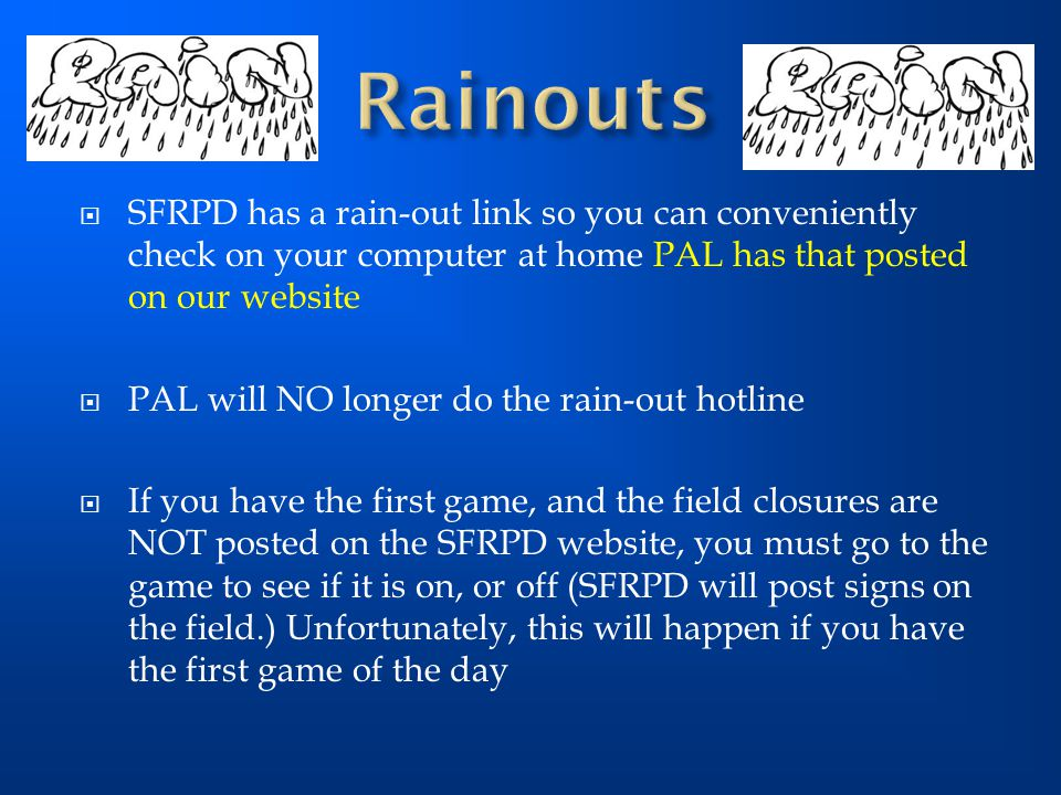  SFRPD has a rain-out link so you can conveniently check on your computer at home PAL has that posted on our website  PAL will NO longer do the rain
