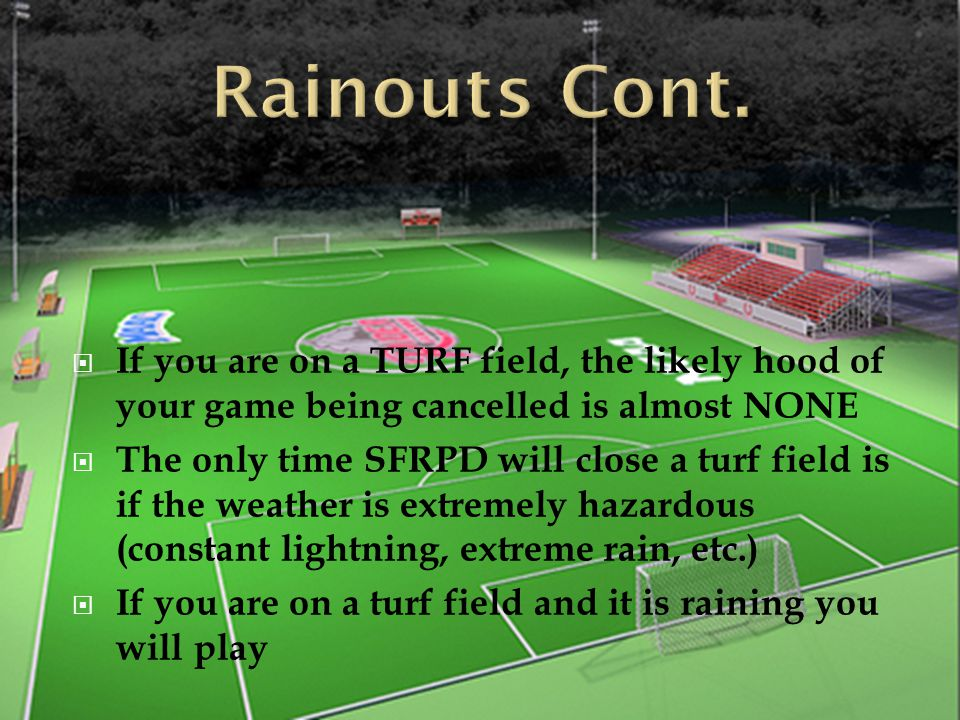  If you are on a TURF field, the likely hood of your game being cancelled is almost NONE  The only time SFRPD will close a turf field is if the weat
