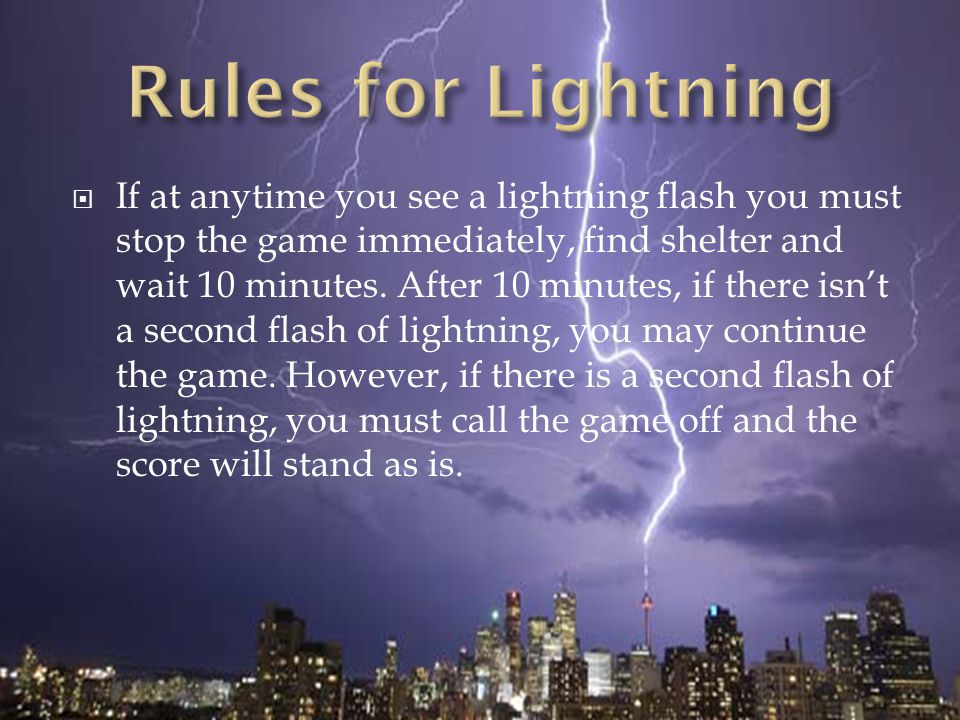  If at anytime you see a lightning flash you must stop the game immediately, find shelter and wait 10 minutes. After 10 minutes, if there isn't a sec