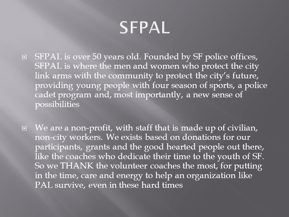  SFPAL is over 50 years old. Founded by SF police offices, SFPAL is where the men and women who protect the city link arms with the community to prot