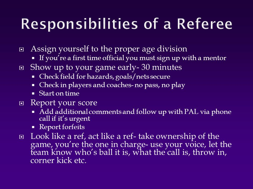  Assign yourself to the proper age division  If you're a first time official you must sign up with a mentor  Show up to your game early- 30 minutes