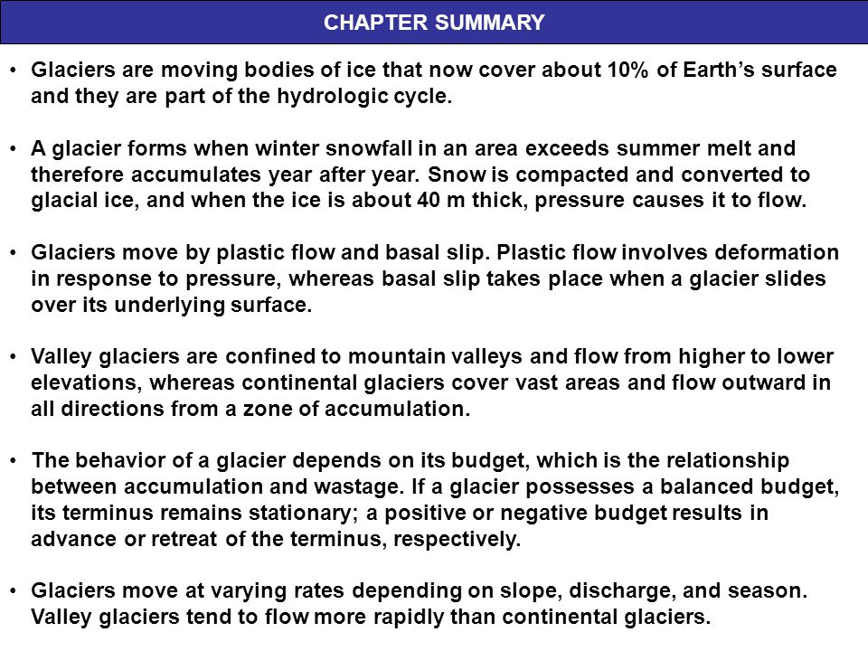 CHAPTER SUMMARY Glaciers are moving bodies of ice that now cover about 10% of Earth's surface and they are part of the hydrologic cycle. A glacier for
