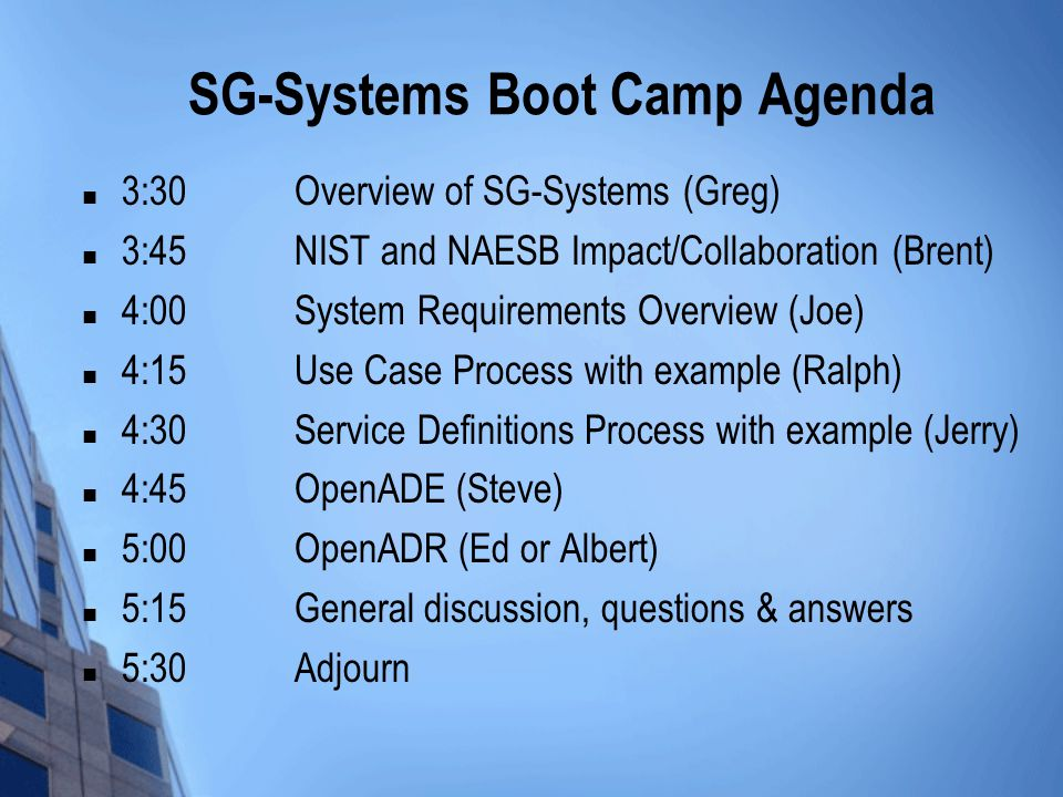 SG-Systems Boot Camp Agenda 3:30Overview of SG-Systems (Greg) 3:45NIST and NAESB Impact/Collaboration (Brent) 4:00System Requirements Overview (Joe) 4