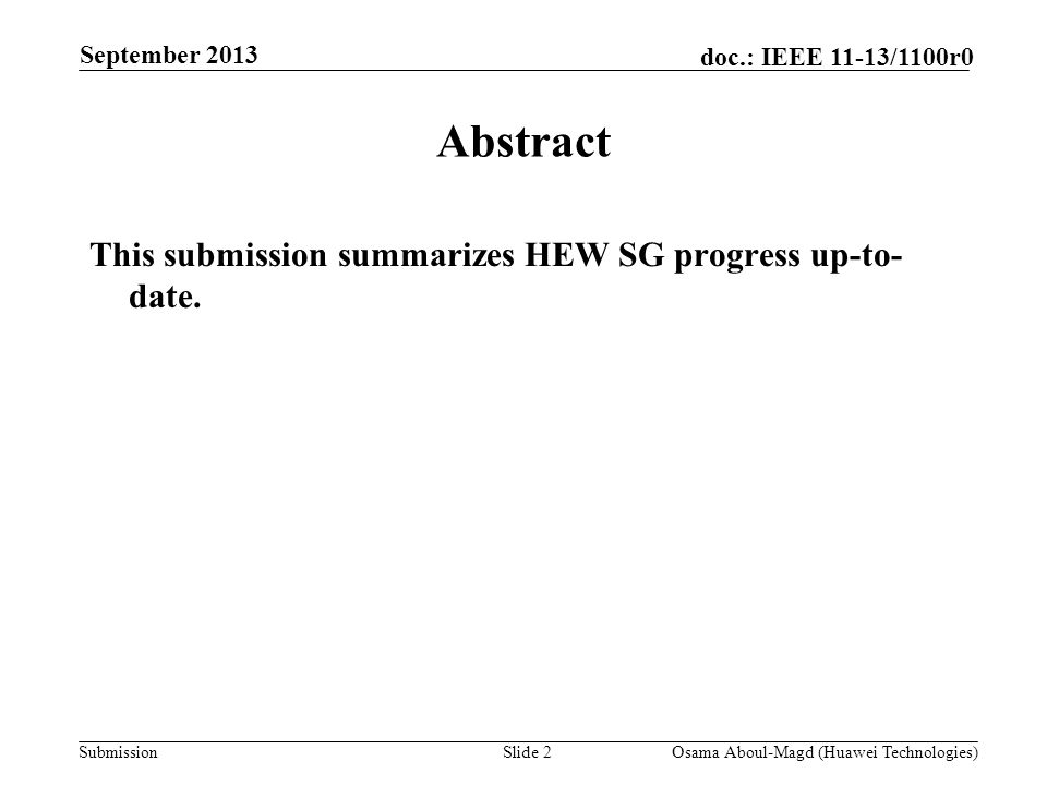 Submission doc.: IEEE 11-13/1100r0 September 2013 Osama Aboul-Magd (Huawei Technologies)Slide 2 Abstract This submission summarizes HEW SG progress up-to- date.