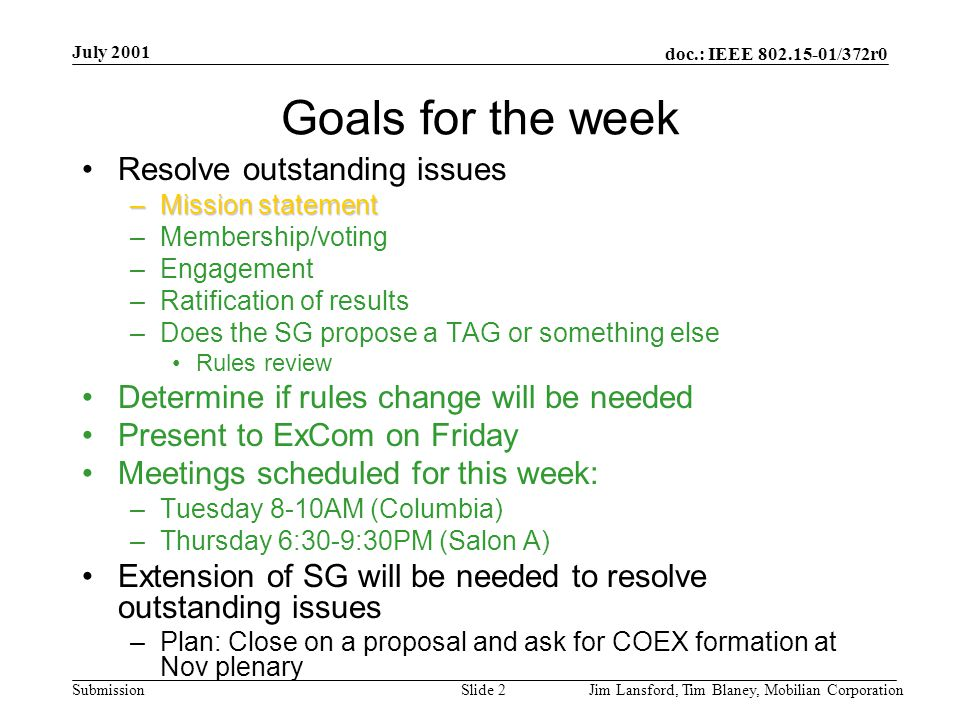 doc.: IEEE 802.15-01/372r0 Submission July 2001 Jim Lansford, Tim Blaney, Mobilian CorporationSlide 2 Goals for the week Resolve outstanding issues –Mission statement –Membership/voting –Engagement –Ratification of results –Does the SG propose a TAG or something else Rules review Determine if rules change will be needed Present to ExCom on Friday Meetings scheduled for this week: –Tuesday 8-10AM (Columbia) –Thursday 6:30-9:30PM (Salon A) Extension of SG will be needed to resolve outstanding issues –Plan: Close on a proposal and ask for COEX formation at Nov plenary