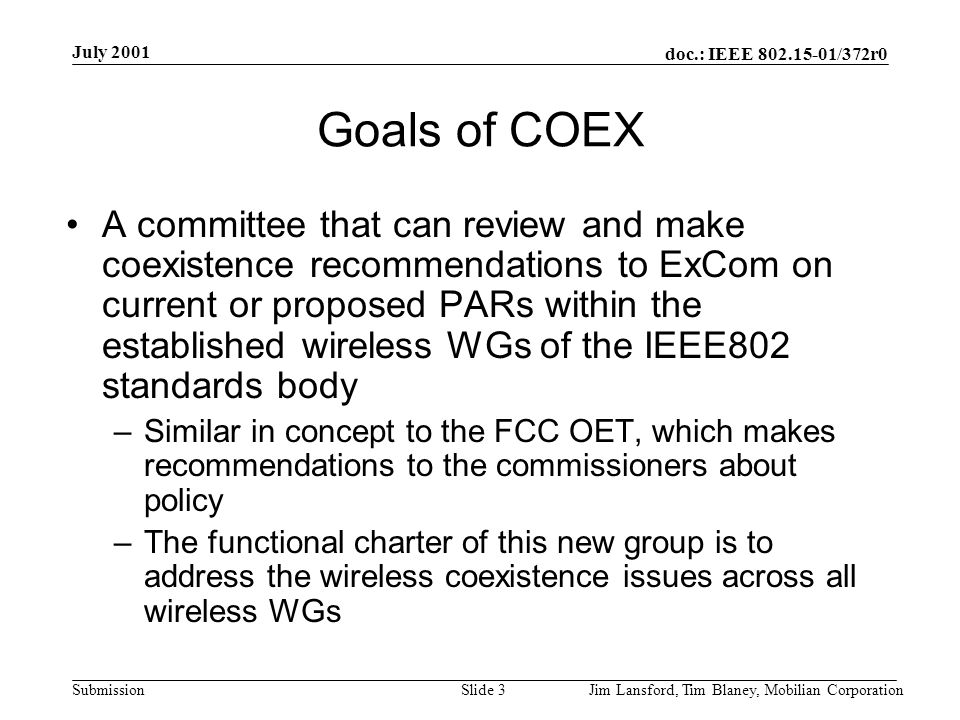 doc.: IEEE 802.15-01/372r0 Submission July 2001 Jim Lansford, Tim Blaney, Mobilian CorporationSlide 4 Functional Charter Discussion This group is responsible for reviewing all unlicensed band proposed PARs –The group generates a guidance report to ExCom relative to coexistence with published wireless standards and those in the development process (not a Recommended Practice) –This guidance report shall be used by ExCom as a technical expert opinion for evaluating the proposed PAR This group is responsible for generating a final review report of the Draft Standard prior to Sponsor Ballot –This report will be presented to the sponsoring WG and ExCom and a copy will be sent to the Chair of all other wireless WGs within IEEE802 This does not affect existing coexistence TGs