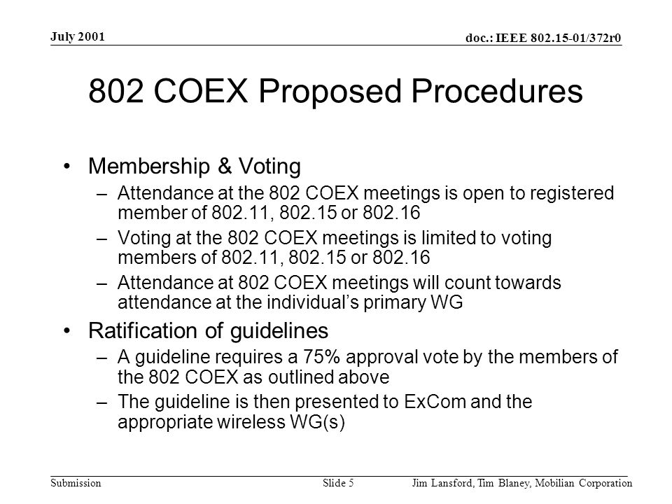 doc.: IEEE 802.15-01/372r0 Submission July 2001 Jim Lansford, Tim Blaney, Mobilian CorporationSlide 5 802 COEX Proposed Procedures Membership & Voting –Attendance at the 802 COEX meetings is open to registered member of 802.11, 802.15 or 802.16 –Voting at the 802 COEX meetings is limited to voting members of 802.11, 802.15 or 802.16 –Attendance at 802 COEX meetings will count towards attendance at the individual's primary WG Ratification of guidelines –A guideline requires a 75% approval vote by the members of the 802 COEX as outlined above –The guideline is then presented to ExCom and the appropriate wireless WG(s)
