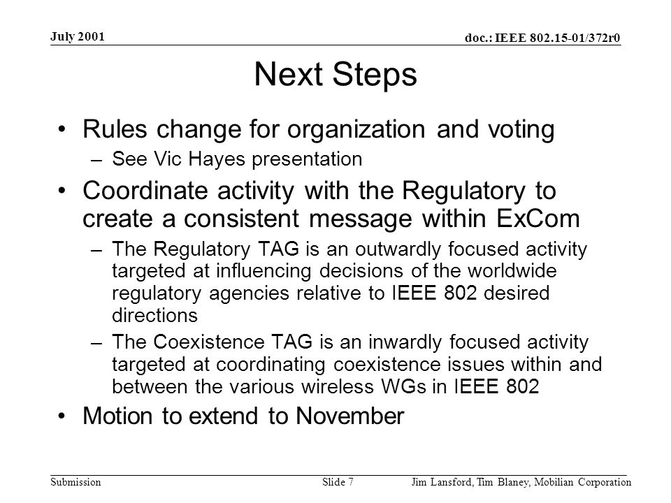 doc.: IEEE 802.15-01/372r0 Submission July 2001 Jim Lansford, Tim Blaney, Mobilian CorporationSlide 7 Next Steps Rules change for organization and voting –See Vic Hayes presentation Coordinate activity with the Regulatory to create a consistent message within ExCom –The Regulatory TAG is an outwardly focused activity targeted at influencing decisions of the worldwide regulatory agencies relative to IEEE 802 desired directions –The Coexistence TAG is an inwardly focused activity targeted at coordinating coexistence issues within and between the various wireless WGs in IEEE 802 Motion to extend to November