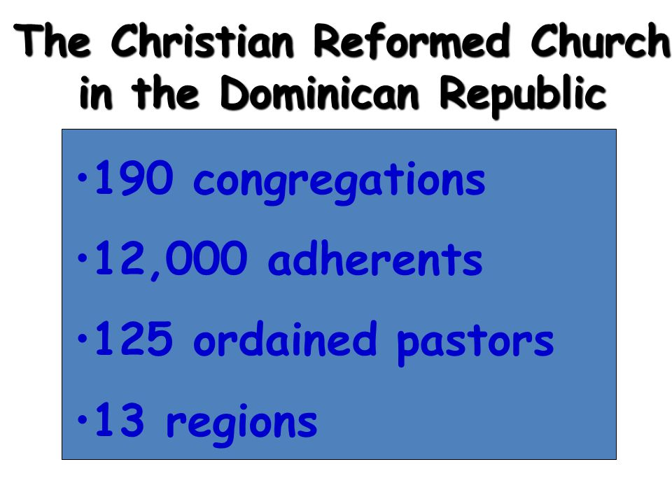 The Christian Reformed Church in the Dominican Republic 190 congregations 12,000 adherents 125 ordained pastors 13 regions