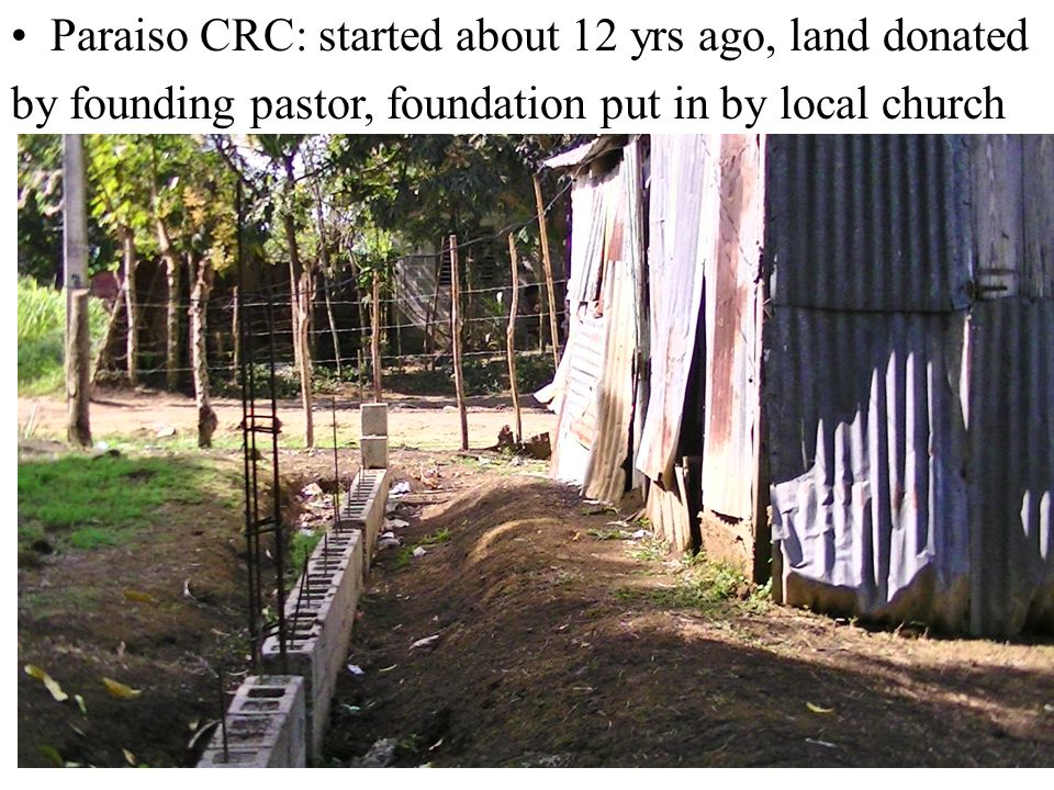 Paraiso CRC: started about 12 yrs ago, land donated by founding pastor, foundation put in by local church