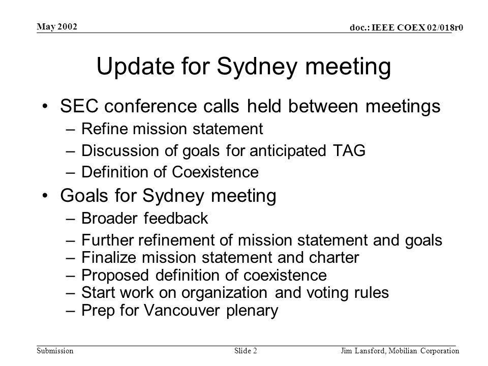doc.: IEEE COEX 02/018r0 Submission May 2002 Jim Lansford, Mobilian CorporationSlide 2 Update for Sydney meeting SEC conference calls held between meetings –Refine mission statement –Discussion of goals for anticipated TAG –Definition of Coexistence Goals for Sydney meeting –Broader feedback –Further refinement of mission statement and goals –Finalize mission statement and charter –Proposed definition of coexistence –Start work on organization and voting rules –Prep for Vancouver plenary