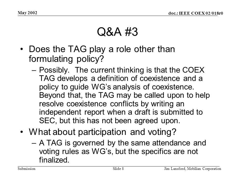 doc.: IEEE COEX 02/018r0 Submission May 2002 Jim Lansford, Mobilian CorporationSlide 8 Q&A #3 Does the TAG play a role other than formulating policy?