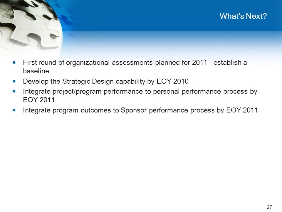 27 What's Next?  First round of organizational assessments planned for 2011 – establish a baseline  Develop the Strategic Design capability by EOY 2