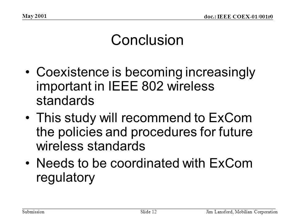 doc.: IEEE COEX-01/001r0 Submission May 2001 Jim Lansford, Mobilian CorporationSlide 12 Conclusion Coexistence is becoming increasingly important in I