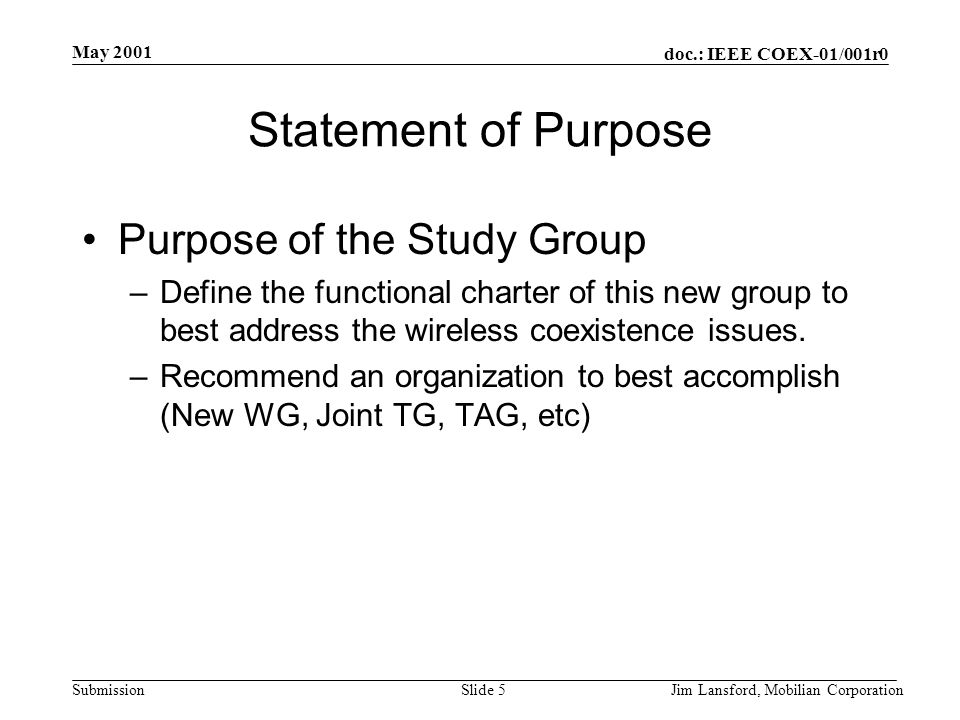 doc.: IEEE COEX-01/001r0 Submission May 2001 Jim Lansford, Mobilian CorporationSlide 5 Statement of Purpose Purpose of the Study Group –Define the functional charter of this new group to best address the wireless coexistence issues.