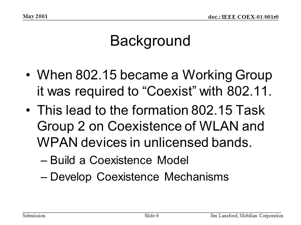 doc.: IEEE COEX-01/001r0 Submission May 2001 Jim Lansford, Mobilian CorporationSlide 7 Background Recently 802.11 formed the 5 GHz Study Group –Attempt to Harmonize all the 5 GHz WLANs (802.11a, HiperLAN2, MMAC) into a single worldwide 5GHz WLAN standard.