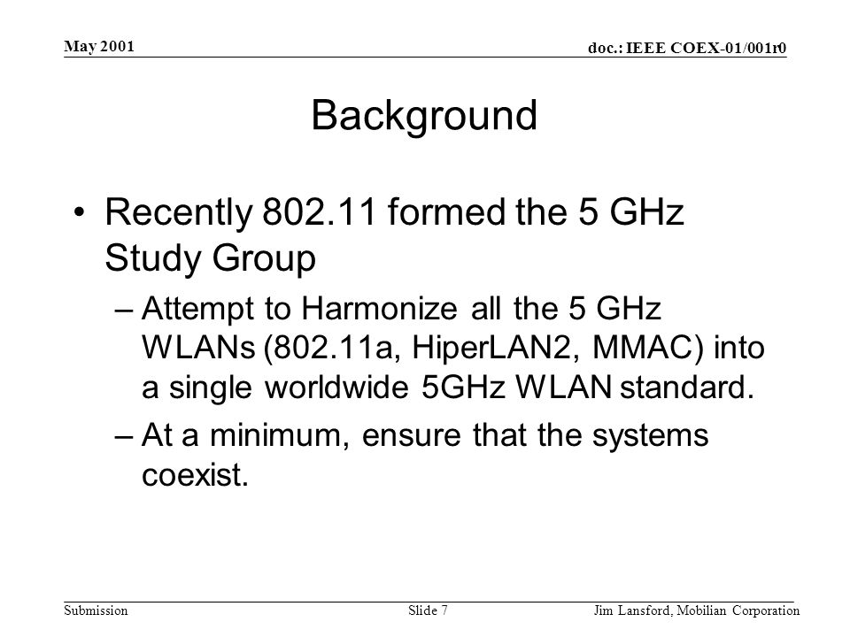doc.: IEEE COEX-01/001r0 Submission May 2001 Jim Lansford, Mobilian CorporationSlide 7 Background Recently 802.11 formed the 5 GHz Study Group –Attemp