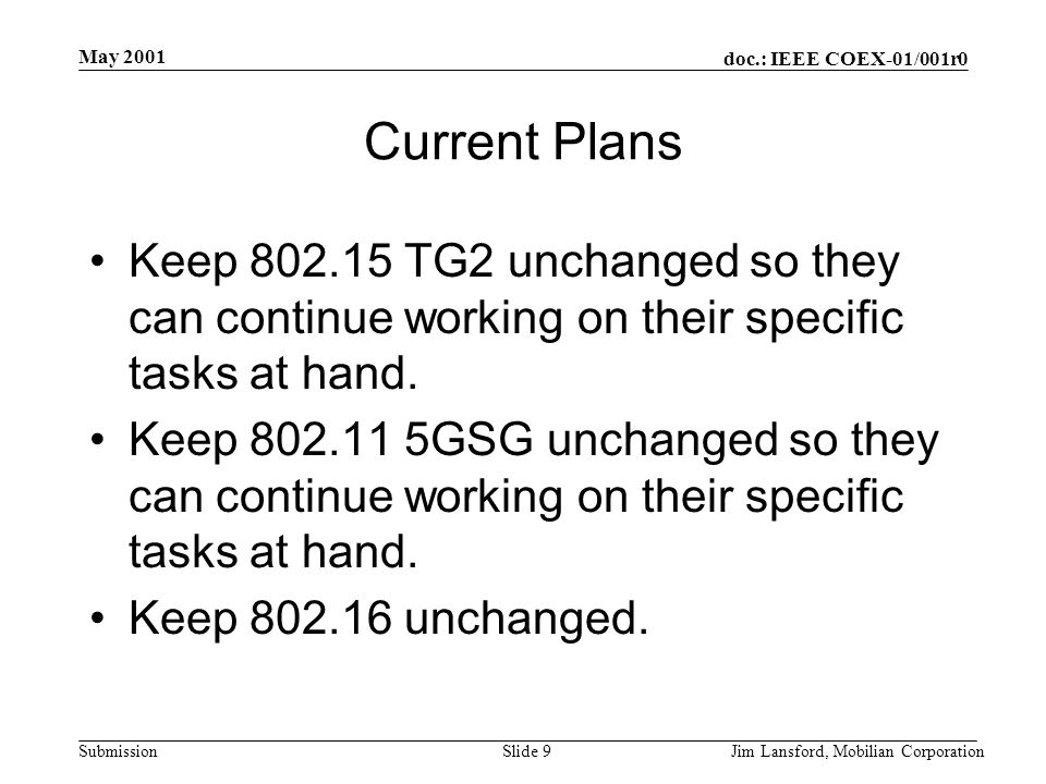 doc.: IEEE COEX-01/001r0 Submission May 2001 Jim Lansford, Mobilian CorporationSlide 9 Current Plans Keep 802.15 TG2 unchanged so they can continue wo