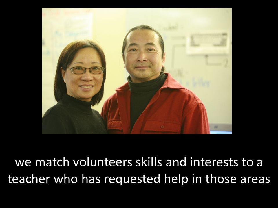 we match volunteers skills and interests to a teacher who has requested help in those areas