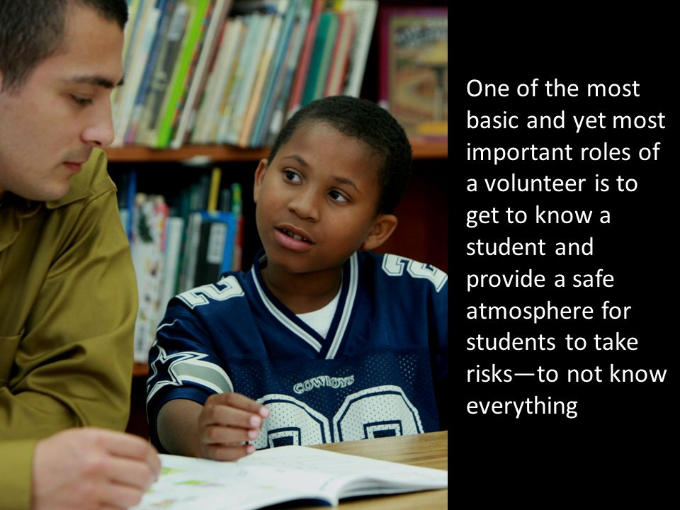 One of the most basic and yet most important roles of a volunteer is to get to know a student and provide a safe atmosphere for students to take risks—to not know everything.