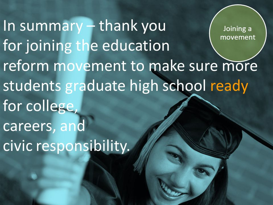 In summary – thank you for joining the education reform movement to make sure more students graduate high school ready for college, careers, and civic responsibility.
