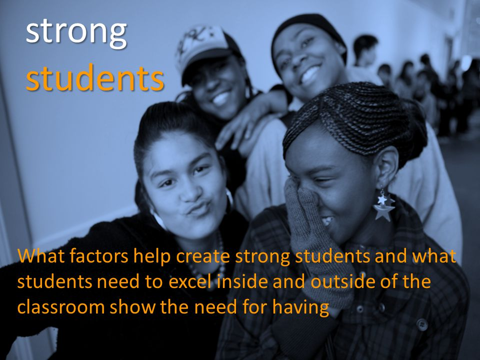 strong students What factors help create strong students and what students need to excel inside and outside of the classroom show the need for having