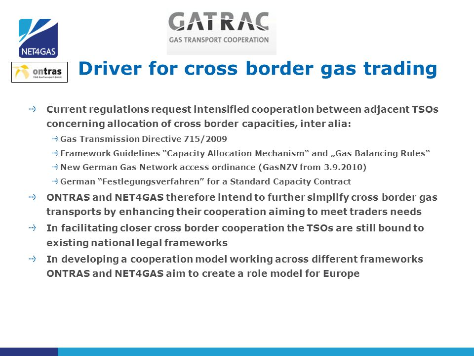 Current regulations request intensified cooperation between adjacent TSOs concerning allocation of cross border capacities, inter alia: Gas Transmissi