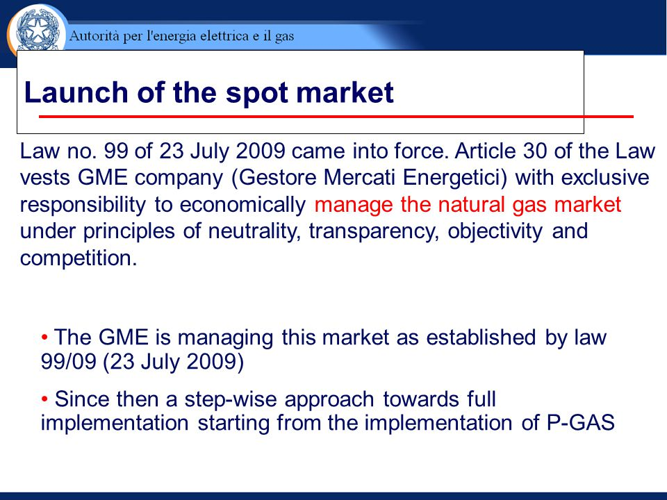 Launch of the spot market The GME is managing this market as established by law 99/09 (23 July 2009) Since then a step-wise approach towards full impl