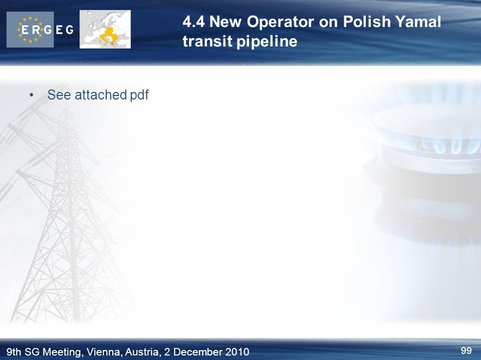 99 9th SG Meeting, Vienna, Austria, 2 December 2010 4.4 New Operator on Polish Yamal transit pipeline See attached pdf