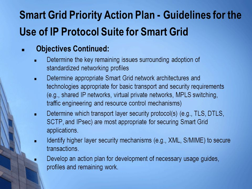 Smart Grid Priority Action Plan - Guidelines for the Use of IP Protocol Suite for Smart Grid Objectives Continued: Determine the key remaining issues surrounding adoption of standardized networking profiles Determine appropriate Smart Grid network architectures and technologies appropriate for basic transport and security requirements (e.g., shared IP networks, virtual private networks, MPLS switching, traffic engineering and resource control mechanisms) Determine which transport layer security protocol(s) (e.g., TLS, DTLS, SCTP, and IPsec) are most appropriate for securing Smart Grid applications.