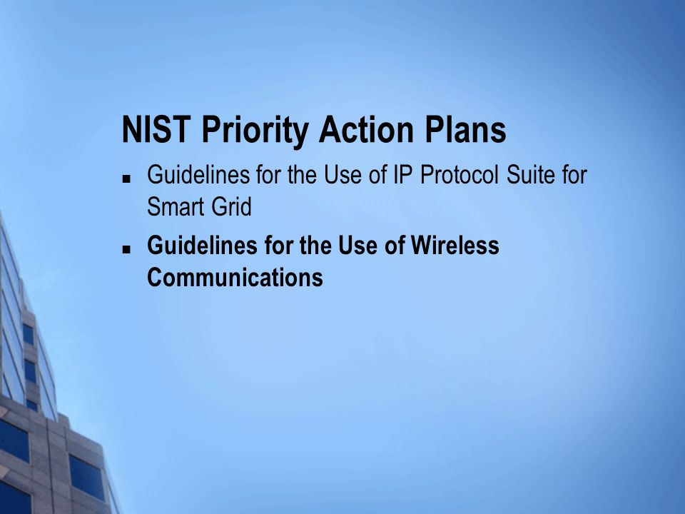 NIST Priority Action Plans Guidelines for the Use of IP Protocol Suite for Smart Grid Guidelines for the Use of Wireless Communications