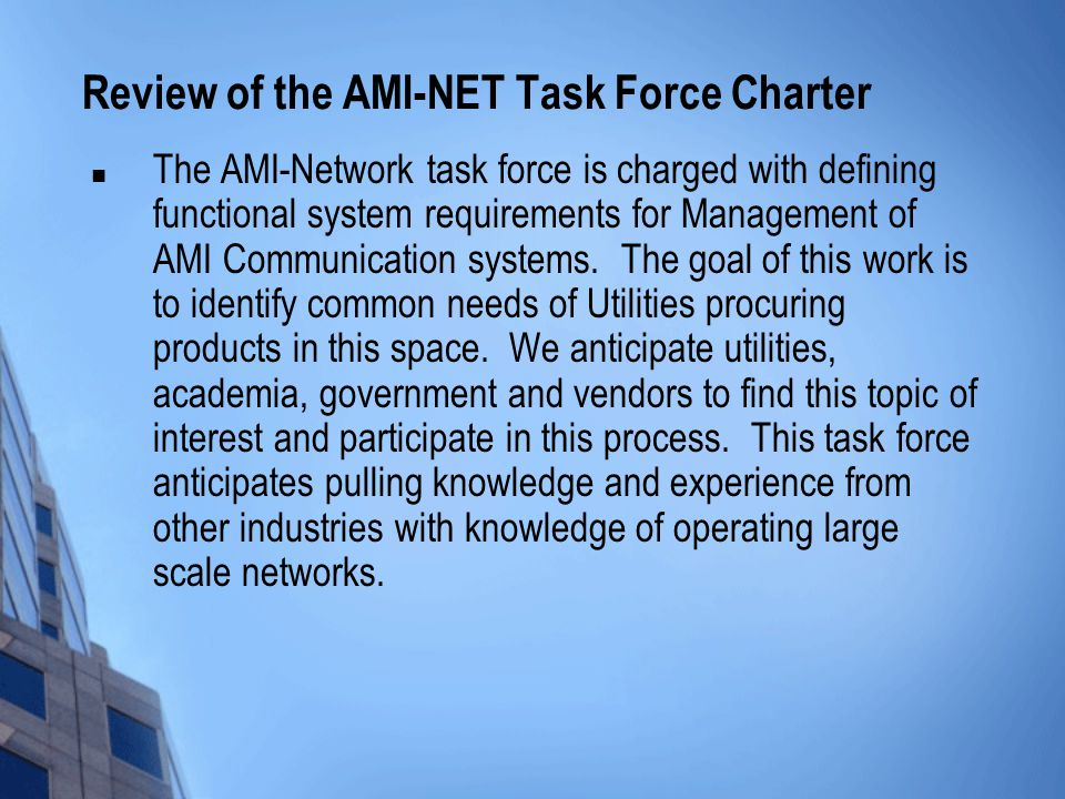 Review of the AMI-NET Task Force Charter The AMI-Network task force is charged with defining functional system requirements for Management of AMI Communication systems.
