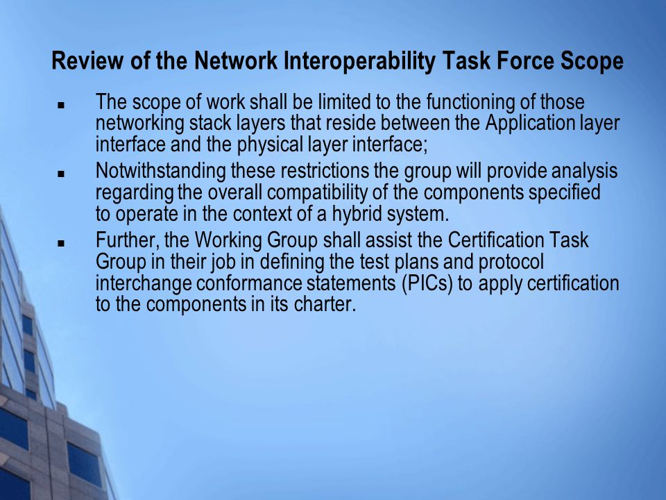 Review of the Network Interoperability Task Force Scope The scope of work shall be limited to the functioning of those networking stack layers that reside between the Application layer interface and the physical layer interface; Notwithstanding these restrictions the group will provide analysis regarding the overall compatibility of the components specified to operate in the context of a hybrid system.