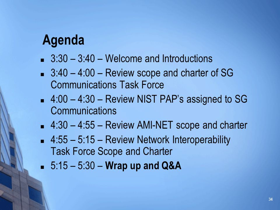 34 Agenda 3:30 – 3:40 – Welcome and Introductions 3:40 – 4:00 – Review scope and charter of SG Communications Task Force 4:00 – 4:30 – Review NIST PAP's assigned to SG Communications 4:30 – 4:55 – Review AMI-NET scope and charter 4:55 – 5:15 – Review Network Interoperability Task Force Scope and Charter 5:15 – 5:30 – Wrap up and Q&A
