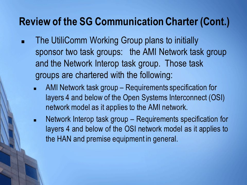 Review of the SG Communication Charter (Cont.) The UtiliComm Working Group plans to initially sponsor two task groups: the AMI Network task group and the Network Interop task group.