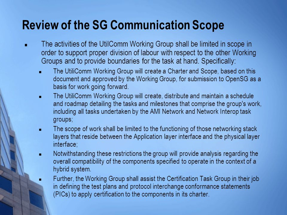Review of the SG Communication Scope The activities of the UtilComm Working Group shall be limited in scope in order to support proper division of labour with respect to the other Working Groups and to provide boundaries for the task at hand.