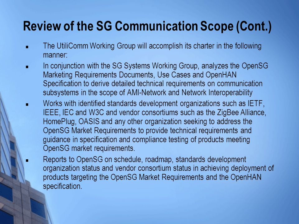 Review of the SG Communication Scope (Cont.) The UtiliComm Working Group will accomplish its charter in the following manner: In conjunction with the SG Systems Working Group, analyzes the OpenSG Marketing Requirements Documents, Use Cases and OpenHAN Specification to derive detailed technical requirements on communication subsystems in the scope of AMI-Network and Network Interoperability Works with identified standards development organizations such as IETF, IEEE, IEC and W3C and vendor consortiums such as the ZigBee Alliance, HomePlug, OASIS and any other organization seeking to address the OpenSG Market Requirements to provide technical requirements and guidance in specification and compliance testing of products meeting OpenSG market requirements.