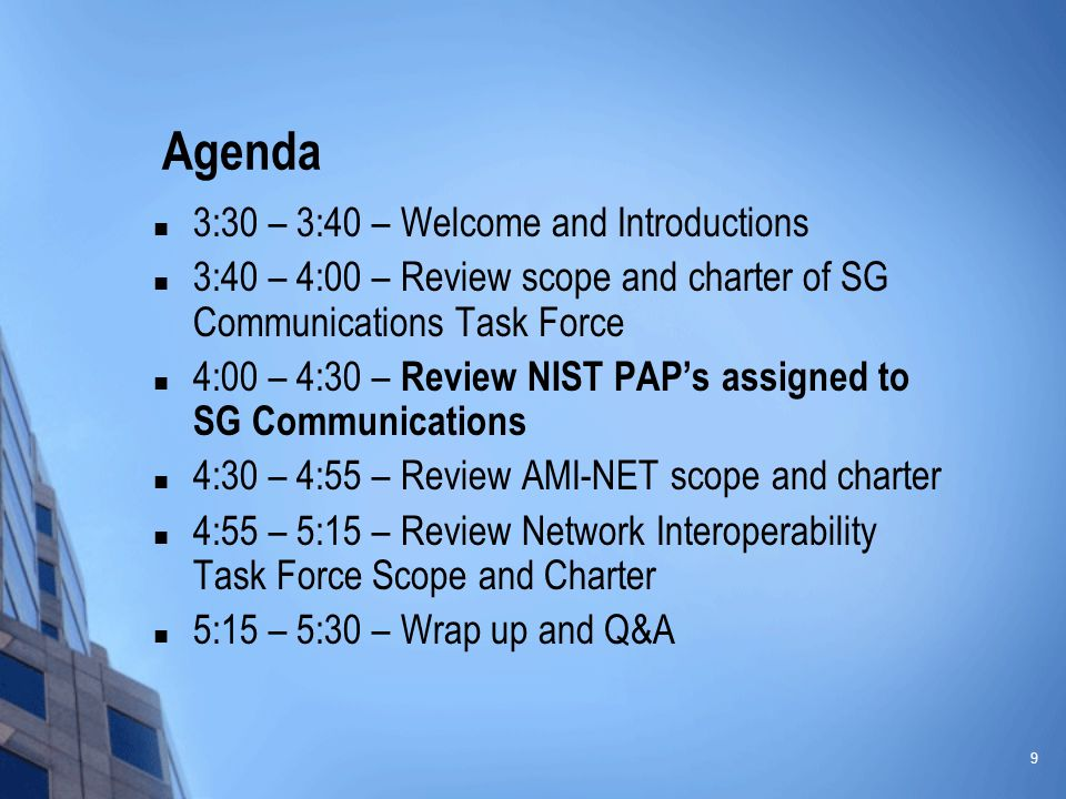 9 Agenda 3:30 – 3:40 – Welcome and Introductions 3:40 – 4:00 – Review scope and charter of SG Communications Task Force 4:00 – 4:30 – Review NIST PAP's assigned to SG Communications 4:30 – 4:55 – Review AMI-NET scope and charter 4:55 – 5:15 – Review Network Interoperability Task Force Scope and Charter 5:15 – 5:30 – Wrap up and Q&A