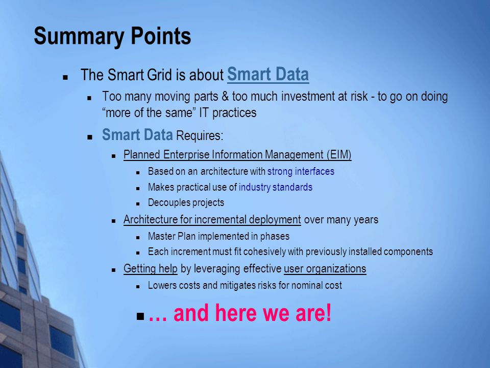 Summary Points The Smart Grid is about Smart Data Too many moving parts & too much investment at risk - to go on doing more of the same IT practices Smart Data Requires: Planned Enterprise Information Management (EIM) Based on an architecture with strong interfaces Makes practical use of industry standards Decouples projects Architecture for incremental deployment over many years Master Plan implemented in phases Each increment must fit cohesively with previously installed components Getting help by leveraging effective user organizations Lowers costs and mitigates risks for nominal cost … and here we are!