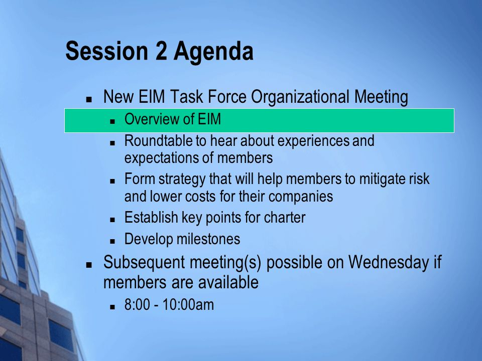 Session 2 Agenda New EIM Task Force Organizational Meeting Overview of EIM Roundtable to hear about experiences and expectations of members Form strategy that will help members to mitigate risk and lower costs for their companies Establish key points for charter Develop milestones Subsequent meeting(s) possible on Wednesday if members are available 8:00 - 10:00am