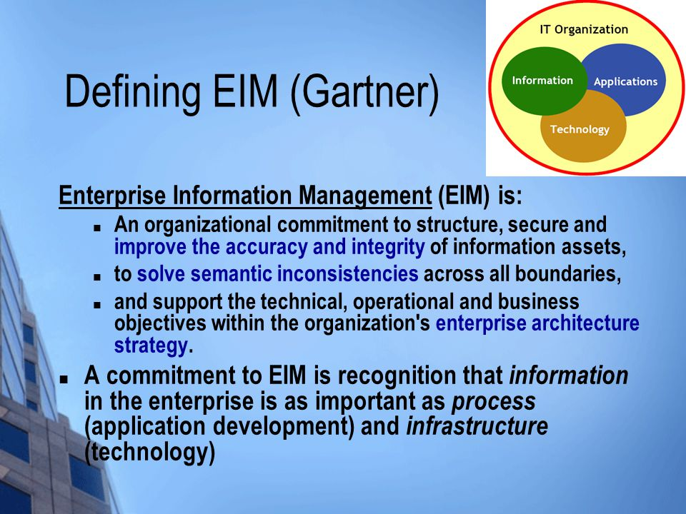 Defining EIM (Gartner) Enterprise Information Management (EIM) is: An organizational commitment to structure, secure and improve the accuracy and integrity of information assets, to solve semantic inconsistencies across all boundaries, and support the technical, operational and business objectives within the organization s enterprise architecture strategy.