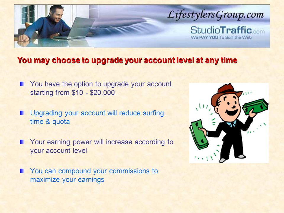 You have the option to upgrade your account starting from $10 - $20,000 Upgrading your account will reduce surfing time & quota Your earning power will increase according to your account level You can compound your commissions to maximize your earnings You may choose to upgrade your account level at any time