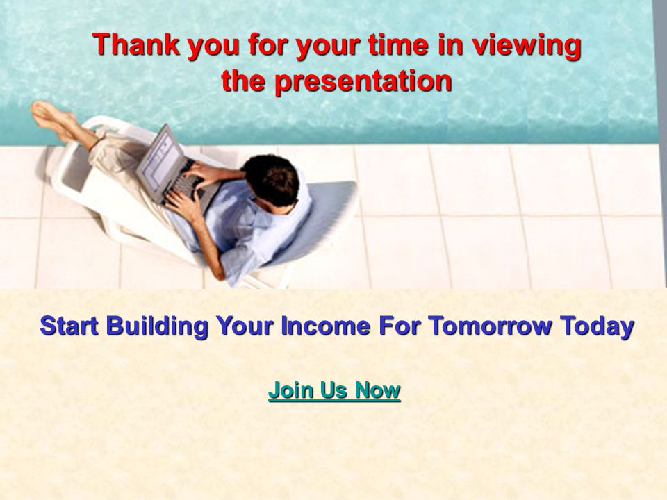 Thank you for your time in viewing the presentation Join Us Now Join Us Now Start Building Your Income For Tomorrow Today
