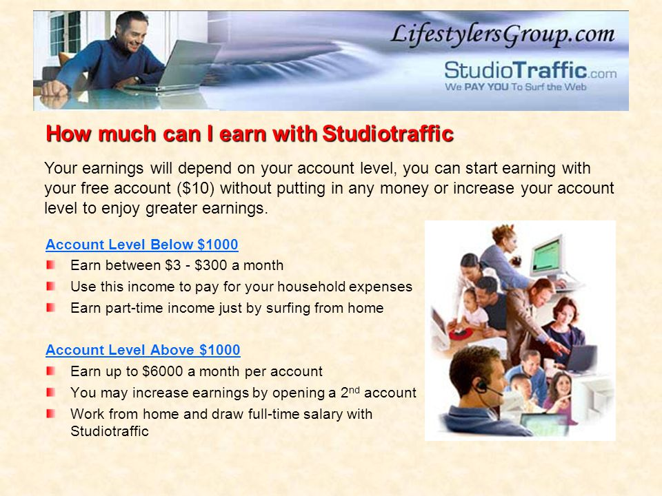 Account Level Below $1000 Earn between $3 - $300 a month Use this income to pay for your household expenses Earn part-time income just by surfing from home Account Level Above $1000 Earn up to $6000 a month per account You may increase earnings by opening a 2 nd account Work from home and draw full-time salary with Studiotraffic How much can I earn with Studiotraffic Your earnings will depend on your account level, you can start earning with your free account ($10) without putting in any money or increase your account level to enjoy greater earnings.