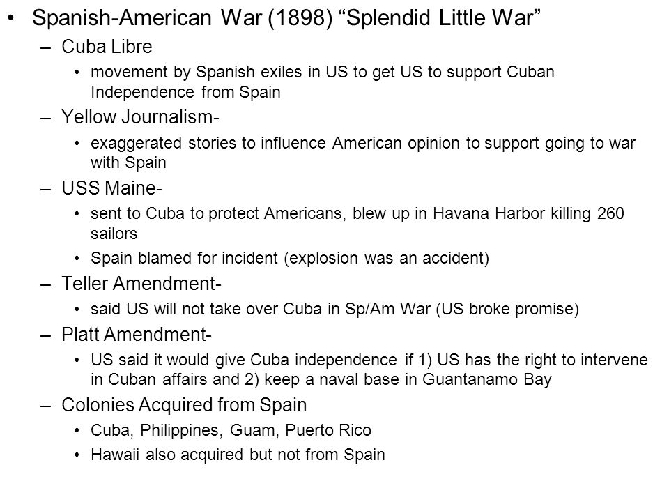 Spanish-American War (1898) Splendid Little War –Cuba Libre movement by Spanish exiles in US to get US to support Cuban Independence from Spain –Yellow Journalism- exaggerated stories to influence American opinion to support going to war with Spain –USS Maine- sent to Cuba to protect Americans, blew up in Havana Harbor killing 260 sailors Spain blamed for incident (explosion was an accident) –Teller Amendment- said US will not take over Cuba in Sp/Am War (US broke promise) –Platt Amendment- US said it would give Cuba independence if 1) US has the right to intervene in Cuban affairs and 2) keep a naval base in Guantanamo Bay –Colonies Acquired from Spain Cuba, Philippines, Guam, Puerto Rico Hawaii also acquired but not from Spain