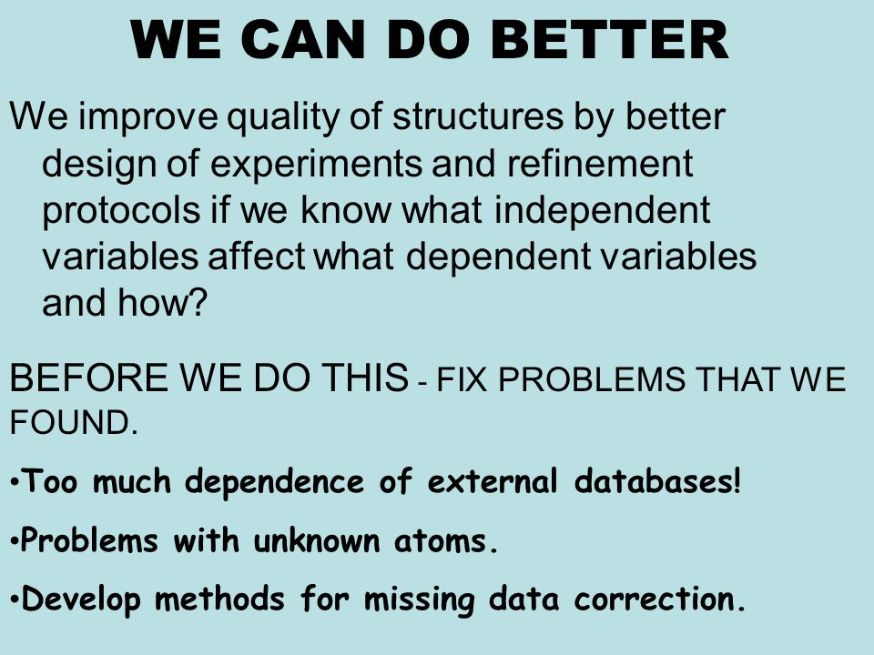 WE CAN DO BETTER We improve quality of structures by better design of experiments and refinement protocols if we know what independent variables affect what dependent variables and how.