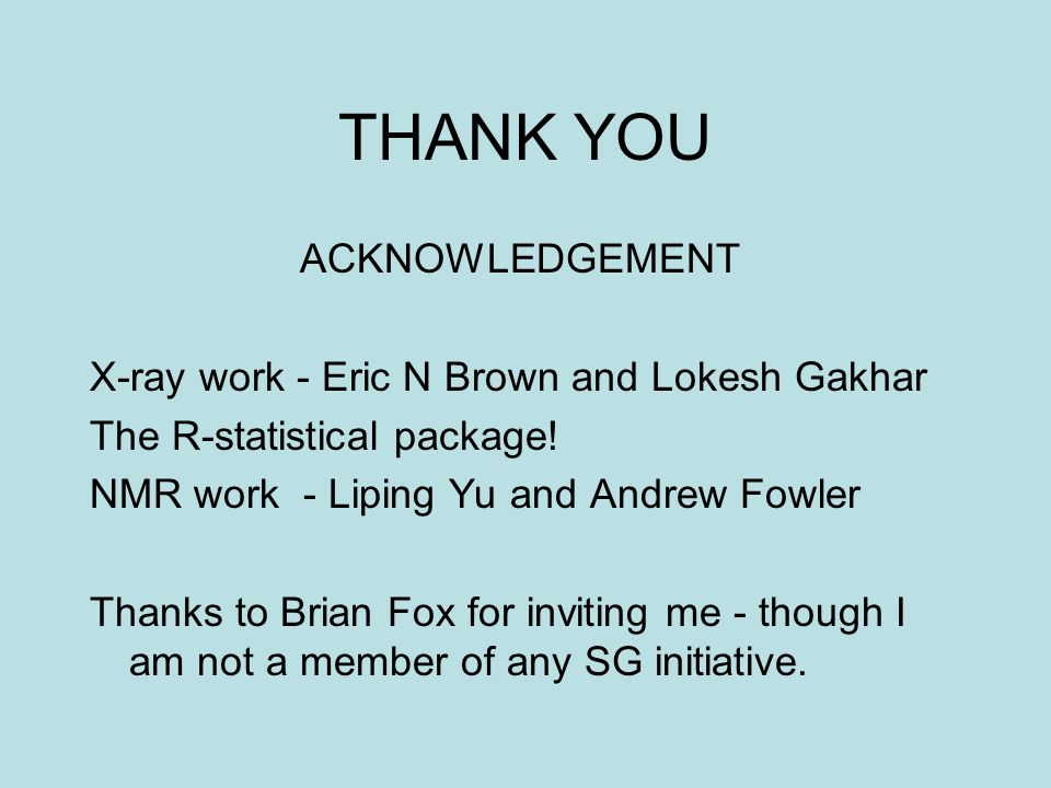 THANK YOU ACKNOWLEDGEMENT X-ray work - Eric N Brown and Lokesh Gakhar The R-statistical package.
