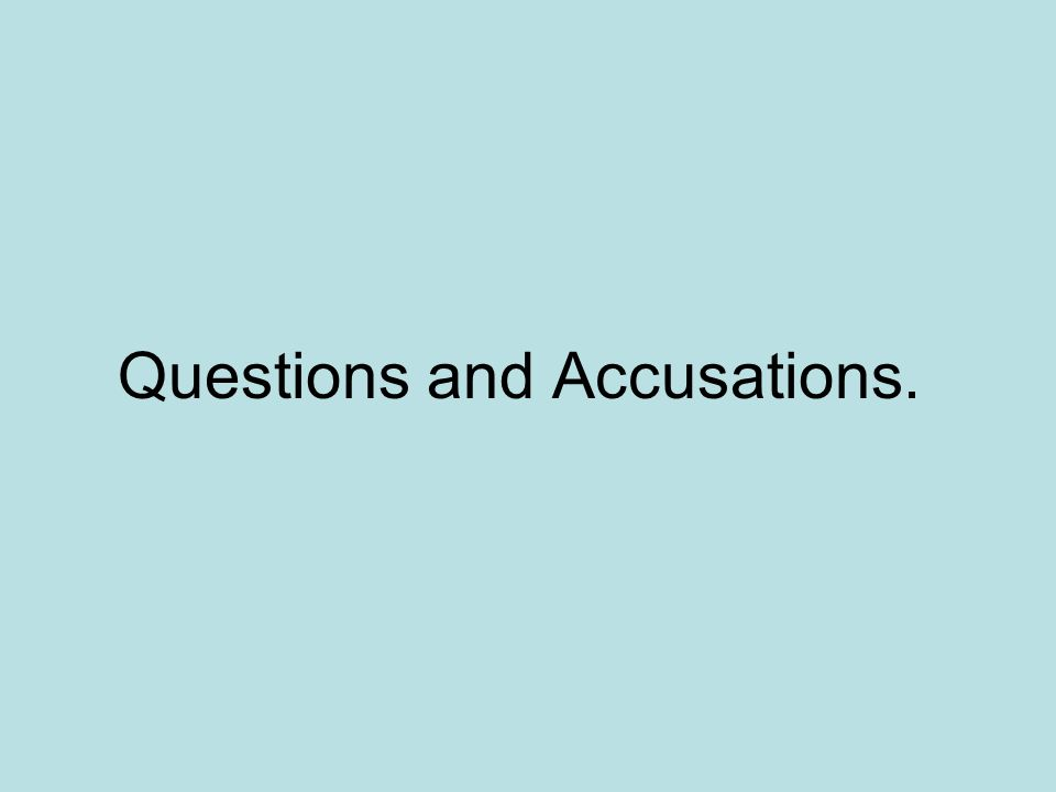 Questions and Accusations.